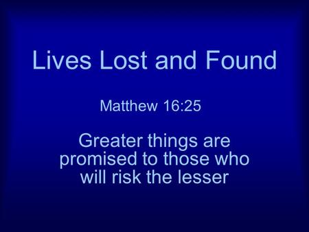 Lives Lost and Found Greater things are promised to those who will risk the lesser Matthew 16:25.