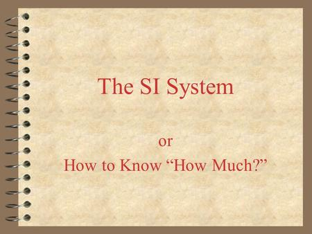 "The SI System or How to Know ""How Much?"". The Metric System Officially called the SI System Based on increments of 10 (one decimal place or zero) A good."