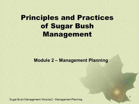 Sugar Bush Management: Module 2 - Management Planning 1 Principles and Practices of Sugar Bush Management Module 2 – Management Planning.