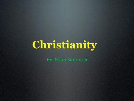 Christianity By: Ryan Sammon. Some History Christianity is based on the life and teachings of Jesus Christ. Jesus lived in Palestine, a land ruled by.