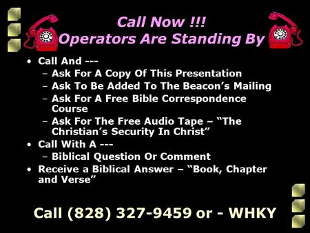 Call Now !!! Operators Are Standing By Call <strong>And</strong> --- –Ask For A Copy Of This Presentation –Ask To Be Added To The Beacon's Mailing –Ask For A Free Bible.