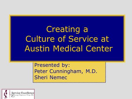 Presented by: Peter Cunningham, M.D. Sheri Nemec Creating a Culture of Service at Austin Medical Center.