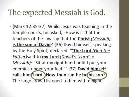 The expected Messiah is God. (Mark 12:35-37) While Jesus was teaching in the temple courts, he asked, How is it that the teachers of the law say that.