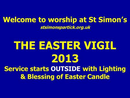 Welcome to worship at St Simon's stsimonspartick.org.uk THE EASTER VIGIL 2013 Service starts OUTSIDE with Lighting & Blessing of Easter Candle.