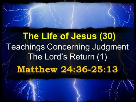 The Life of Jesus (30) Teachings Concerning Judgment The Lord's Return (1) Matthew 24:36-25:13.