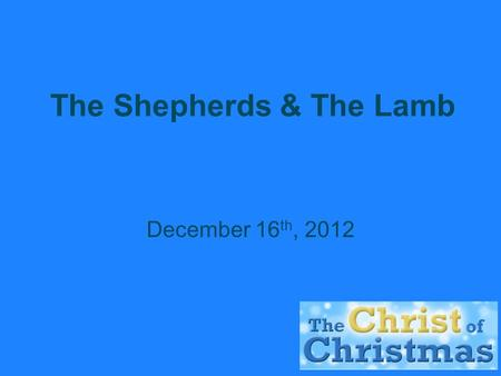 The Shepherds & The Lamb December 16 th, 2012. The Reputation of Shepherds  'for all shepherds are detestable to Egyptians' – Genesis 46:34.  They could.