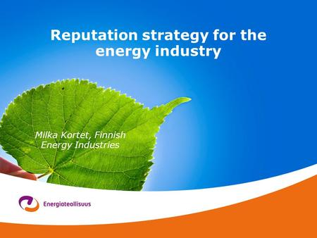 Reputation strategy for the energy industry Milka Kortet, Finnish Energy Industries.