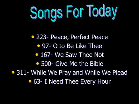 223- Peace, Perfect Peace 223- Peace, Perfect Peace 97- O to Be Like Thee 97- O to Be Like Thee 167- We Saw Thee Not 167- We Saw Thee Not 500- Give Me.