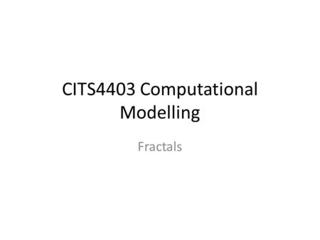 CITS4403 Computational Modelling Fractals. A fractal is a mathematical set that typically displays self-similar patterns. Fractals may be exactly the.