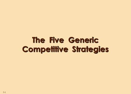 5-1 The Five Generic Competitive Strategies. 5-2 Strategy and Competitive Advantage  Competitive advantage exists when a firm's strategy gives it an.