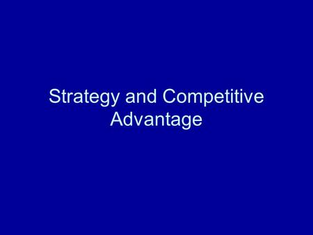 Strategy and Competitive Advantage. What is Competitive Advantage? Being able to do something that the customer wants better than your competitors.