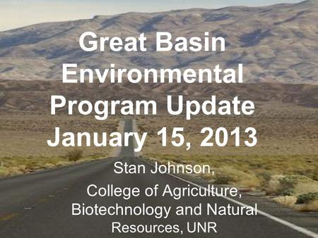 Great Basin Environmental Program Update January 15, 2013 Stan Johnson, College of Agriculture, Biotechnology and Natural Resources, UNR.
