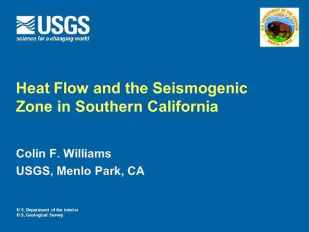 Heat Flow and the Seismogenic Zone in Southern California Colin F. Williams USGS, Menlo Park, CA U.S. Department of the Interior U.S. Geological Survey.
