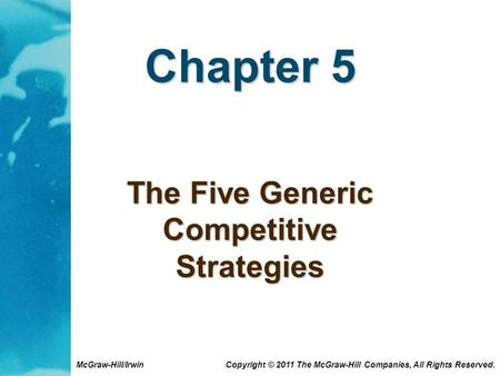McGraw-Hill/Irwin Copyright © 2011 The McGraw-Hill Companies, All Rights Reserved. Chapter 5 The Five Generic Competitive Strategies.