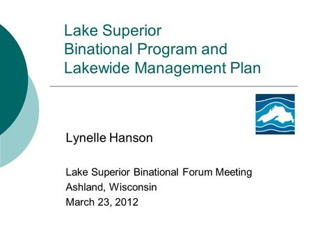 Lake Superior Binational Program and Lakewide Management Plan Lynelle Hanson Lake Superior Binational Forum Meeting Ashland, Wisconsin March 23, 2012.