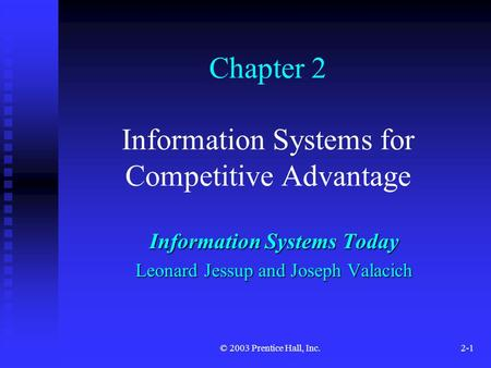 © 2003 Prentice Hall, Inc.2-1 Chapter 2 Information Systems for Competitive Advantage Information Systems Today Leonard Jessup and Joseph Valacich.