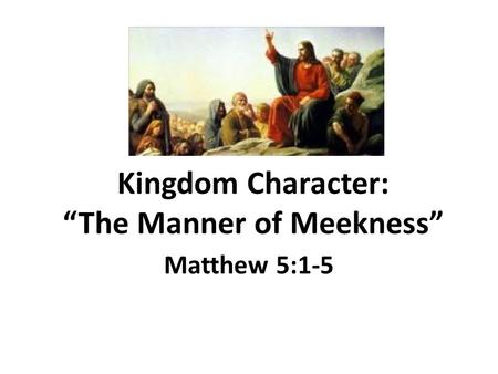 "Kingdom Character: ""The Manner of Meekness"" Matthew 5:1-5."