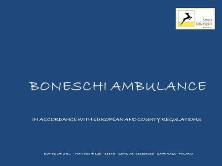 BONESCHI AMBULANCE IN ACCORDANCE WITH EUROPEAN AND COUNTY REGULATIONS BONESCHI SRL - VIA VECCHI 12B – 16148 – GENOVA- 010387268 – CAVENAGO –MILANO.