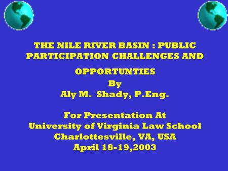 THE NILE RIVER BASIN : PUBLIC PARTICIPATION CHALLENGES AND OPPORTUNTIES By Aly M. Shady, P.Eng. For Presentation At University of Virginia Law School Charlottesville,