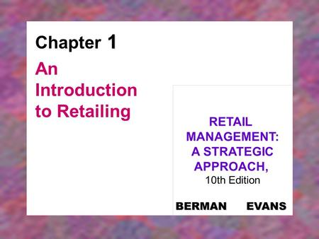 1 Chapter 1 An Introduction to Retailing RETAIL MANAGEMENT: A STRATEGIC APPROACH, 10th Edition BERMAN EVANS.