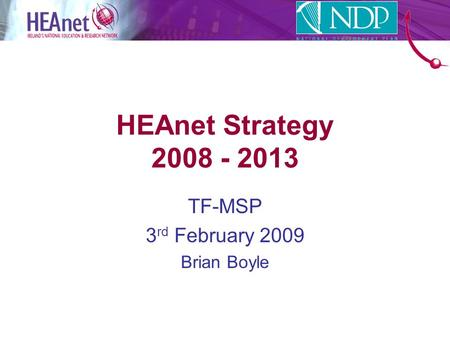 HEAnet Strategy 2008 - 2013 TF-MSP 3 rd February 2009 Brian Boyle.