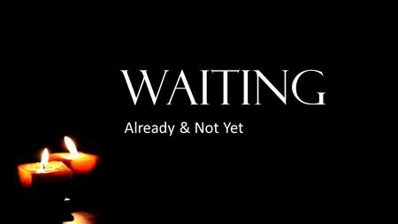 WAITING Already & Not Yet. It Is Good to Wait Lamentations 3:25-36 The LORD is good to those who wait for him, to the soul who seeks him. It is good that.