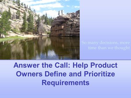 Answer the Call: Help Product Owners Define and Prioritize Requirements So many decisions, more time than we thought.