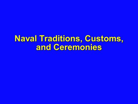 Naval Traditions, Customs, and Ceremonies. 2 Learning Objectives The student will know... The student will know... –(1) The customs and traditions of.