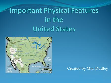 Created by Mrs. Dudley. Where are some important physical features located in the United States?