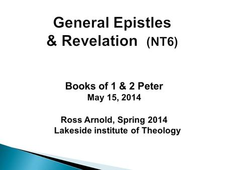 Books of 1 & 2 Peter May 15, 2014 Ross Arnold, Spring 2014 Lakeside institute of Theology.