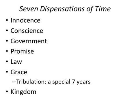Seven Dispensations of Time Innocence Conscience Government Promise Law Grace – Tribulation: a special 7 years Kingdom.