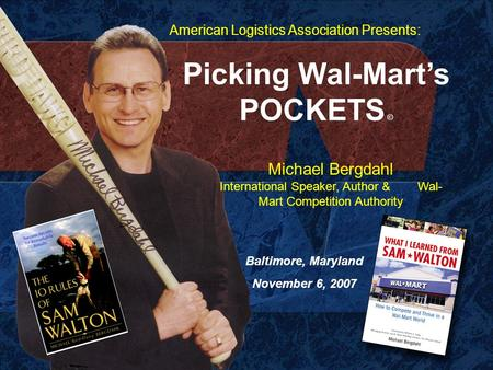 Picking Wal-Mart's POCKETS © Michael Bergdahl International Speaker, Author & Wal- Mart Competition Authority Baltimore, Maryland November 6, 2007 American.
