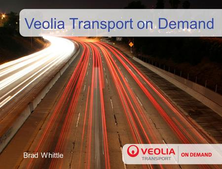 Veolia Transport on Demand Brad Whittle. Veolia Transportation - Worldwide The Leading Private Operator of Public Transportation in Europe and United.
