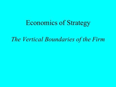 Economics of Strategy The Vertical Boundaries of the Firm.