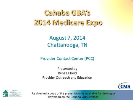 Cahaba GBA's 2014 Medicare Expo August 7, 2014 Chattanooga, TN Provider Contact Center (PCC) Presented by Renea Cloud Provider Outreach and Education As.