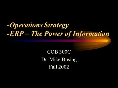 -Operations Strategy -ERP – The Power of Information COB 300C Dr. Mike Busing Fall 2002.