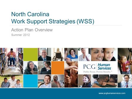 North Carolina Work Support Strategies (WSS) Action Plan Overview Summer 2012 www.pcghumanservices.com.