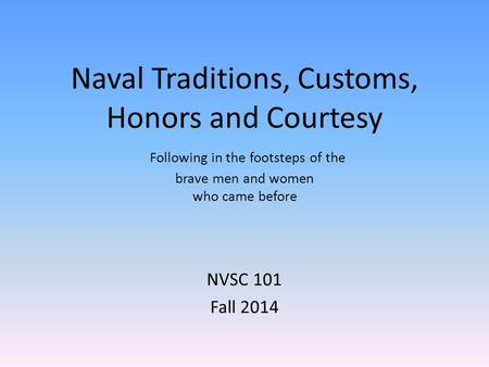 Naval Traditions, Customs, Honors and Courtesy Following in the footsteps of the brave men and women who came before NVSC 101 Fall 2014.
