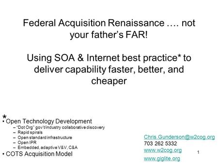 1 Federal Acquisition Renaissance …. not your father's FAR! Using SOA & Internet best practice* to deliver capability faster, better, and cheaper Open.