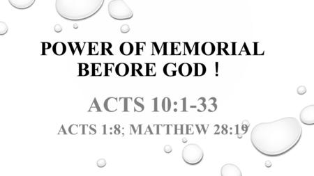 POWER OF MEMORIAL BEFORE GOD ! ACTS 10:1-33 ACTS 1:8; MATTHEW 28:19.