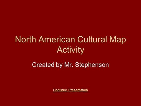 North American Cultural Map Activity Created by Mr. Stephenson Continue Presentation.