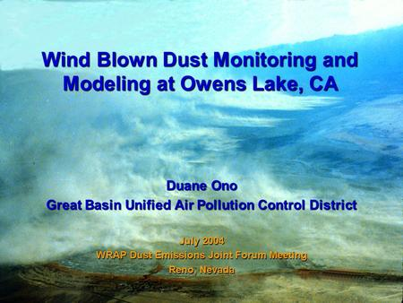 Wind Blown Dust Monitoring and Modeling at Owens Lake, CA Duane Ono Great Basin Unified Air Pollution Control District July 2004 WRAP Dust Emissions Joint.