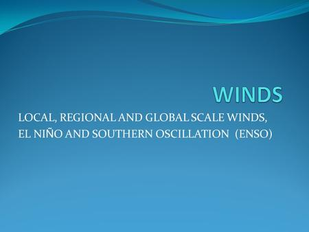 LOCAL, REGIONAL AND GLOBAL SCALE WINDS, EL NI Ñ O AND SOUTHERN OSCILLATION (ENSO)