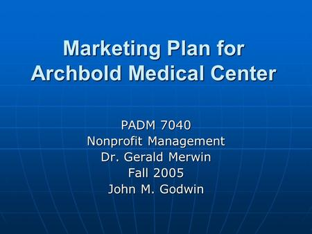 Marketing Plan for Archbold Medical Center PADM 7040 Nonprofit Management Dr. Gerald Merwin Fall 2005 John M. Godwin.