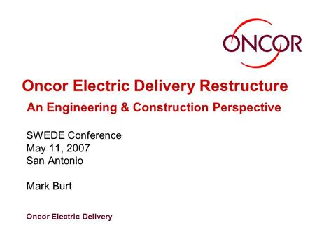 Oncor Electric Delivery Oncor Electric Delivery Restructure An Engineering & Construction Perspective SWEDE Conference May 11, 2007 San Antonio Mark Burt.