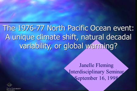 Janelle Fleming Interdisciplinary Seminar September 16, 1998 The 1976-77 North Pacific Ocean event: A unique climate shift, natural decadal variability,