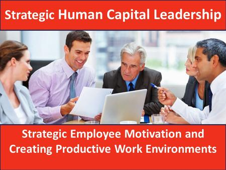 Strategic Employee Motivation and Creating Productive Work Environments Strategic Human Capital Leadership.