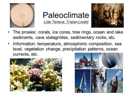 Paleoclimate Lida Teneva, Tristan Lindot The proxies: corals, ice cores, tree rings, ocean and lake sediments, cave stalagmites, sedimentary rocks, etc.