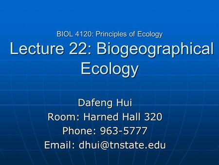 BIOL 4120: Principles of Ecology Lecture 22: Biogeographical Ecology Dafeng Hui Room: Harned Hall 320 Phone: 963-5777
