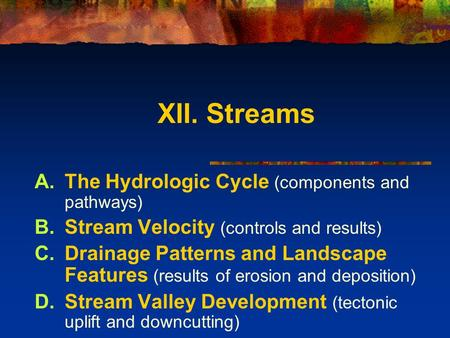 XII. Streams A.The Hydrologic Cycle (components and pathways) B.Stream Velocity (controls and results) C.Drainage Patterns and Landscape Features (results.